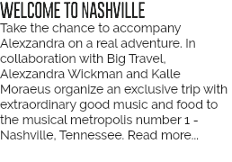 WELCOME TO NASHVILLE Now you have the chance to accompany a real adventure. In collaboration with Big Travel, Alexzandra Wickman and Kalle Moraeus organize a trip with music, food and exciting meetings to the musical metropolis number 1 - Nashville, Tennessee.
