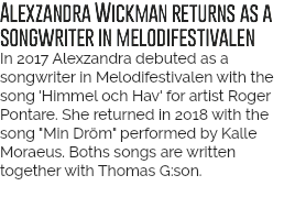 "Alexzandra Wickman returns as a songwriter in melodifestivalen Last year Alexzandra debuted as a songwriter in Melodifestivalen with the song 'Himmel och Hav' for artist Roger Pontare. In 2018 she's back with a new song ""Min Dröm"" for Kalle Moraeus. The song is written together with Thomas G:son."