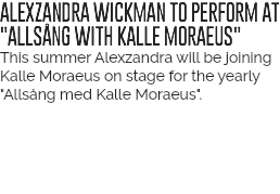 "ALEXZANDRA WICKMAN TO PERFORM AT ""ALLSÅNG WITH KALLE MORAEUS"" This summer Alexzandra will be joining Kalle Moraeus on stage for the yearly ""Allsång med Kalle Moraeus""."
