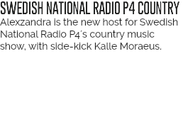 SWEDISH NATIONAL RADIO P4 COUNTRY Alexzandra is the new host for Swedish National Radios Country Music show, with side-kick Kalle Moraeus.